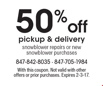 50 %off pickup & delivery snow blower repairs or new snow blower purchases. With this coupon. Not valid with other offers or prior purchases. Expires 2-3-17.