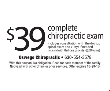 $39 complete chiropractic exam. Includes consultation with the doctor,spinal exam and x-rays if needed. Not valid with Medicare patients - ($200 value). With this coupon. No obligation. Good for each member of the family. Not valid with other offers or prior services. Offer expires 10-28-16.