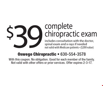 $39 for a complete chiropractic exam includes consultation with the doctor, spinal exam and x-rays if needed. not valid with Medicare patients - ($200 value). With this coupon. No obligation. Good for each member of the family. Not valid with other offers or prior services. Offer expires 2-3-17.