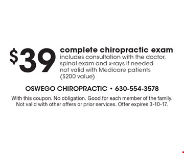 $39 complete chiropractic exam. Includes consultation with the doctor, spinal exam and x-rays if needed not valid with Medicare patients ($200 value). With this coupon. No obligation. Good for each member of the family. Not valid with other offers or prior services. Offer expires 3-10-17.