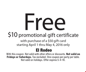Free $10 promotional gift certificate with purchase of a $50 gift card. Starting April 1 thru May 4, 2016 only. With this coupon. Not valid with other offers or discounts. Not valid on Fridays or Saturdays. Tax excluded. One coupon per party per table. Not valid on holidays. Offer expires 5-4-16.