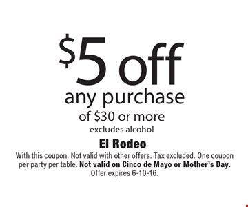 $5 off any purchase of $30 or more. Excludes alcohol. With this coupon. Not valid with other offers. Tax excluded. One coupon per party per table. Not valid on Cinco de Mayo or Mother's Day. Offer expires 6-10-16.