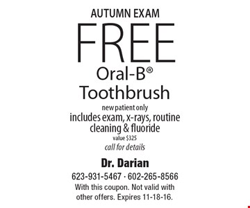 AUTUMN EXAM. Free Oral-B Toothbrush, new patient only. Includes exam, x-rays, routine cleaning & fluoride, value $325, call for details. With this coupon. Not valid with other offers. Expires 11-18-16.