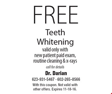 Free Teeth Whitening. Valid only with new patient paid exam, routine cleaning & x-rays, call for details. With this coupon. Not valid with other offers. Expires 11-18-16.