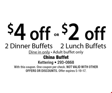 $4 off 2 Dinner Buffets OR $2 off 2 Lunch Buffets. Dine in only. Adult buffet only. With this coupon. One coupon per check. Not valid with other offers OR discounts. Offer expires 5-19-17.