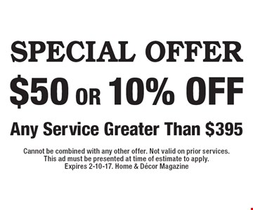 Special Offer $50 Or 10% Off Any Service Greater Than $395. Cannot be combined with any other offer. Not valid on prior services. This ad must be presented at time of estimate to apply. Expires 2-10-17. Home & Decor Magazine