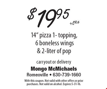 """$19.95 +tax 14"""" pizza 1- topping, 6 boneless wings & 2-liter of pop, carryout or delivery. With this coupon. Not valid with other offers or prior purchases. Not valid on alcohol. Expires 5-31-16."""