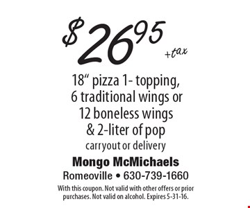 """$26.95 +tax 18"""" pizza 1- topping, 6 traditional wings or 12 boneless wings & 2-liter of pop, carryout or delivery. With this coupon. Not valid with other offers or prior purchases. Not valid on alcohol. Expires 5-31-16."""