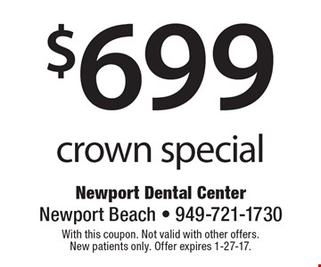 $699 crown special. With this coupon. Not valid with other offers. New patients only. Offer expires 1-27-17.