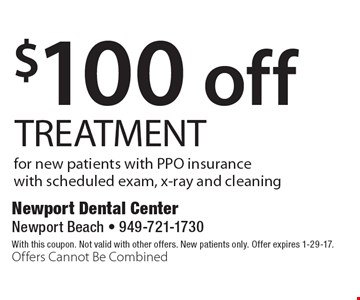$100 off TREATMENT for new patients with PPO insurance with scheduled exam, x-ray and cleaning. With this coupon. Not valid with other offers. New patients only. Offer expires 1-29-17. Offers Cannot Be Combined