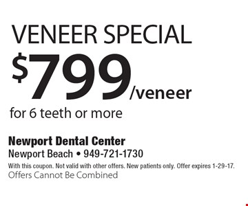 Veneer Special! $799/veneer for 6 teeth or more. With this coupon. Not valid with other offers. New patients only. Offer expires 1-29-17. Offers Cannot Be Combined