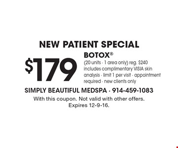New Patient Special. $179 BOTOX (20 units - 1 area only). Reg. $240. Includes complimentary VISIA skin analysis. Limit 1 per visit. Appointment required. New clients only. With this coupon. Not valid with other offers. Expires 12-9-16.