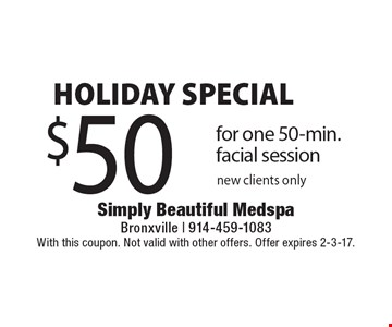 Holiday Special $50 for one 50-min. facial session. New clients only. With this coupon. Not valid with other offers. Offer expires 2-3-17.