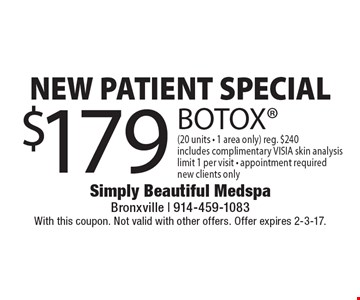 NEW PATIENT SPECIAL $179 BOTOX (20 units - 1 area only). Reg. $240 Includes complimentary VISIA skin analysis. Limit 1 per visit - appointment required. New clients only. With this coupon. Not valid with other offers. Offer expires 2-3-17.