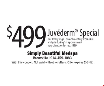 $499 Juvederm Special per 1ml syringe - complimentary VISIA skin analysis during 1st appointment. New clients only - reg. $599. With this coupon. Not valid with other offers. Offer expires 2-3-17.