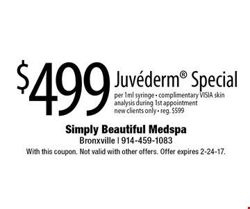 $499 Juvederm Special per 1ml syringe - complimentary VISIA skin analysis during 1st appointment new clients only - reg. $599. With this coupon. Not valid with other offers. Offer expires 2-24-17.