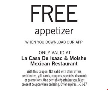 FREE appetizer when you download OUR app. With this coupon. Not valid with other offers, certificates, gift cards, coupons, specials, discounts or promotions. One per table/party/person. Must present coupon when ordering. Offer expires 1-31-17.