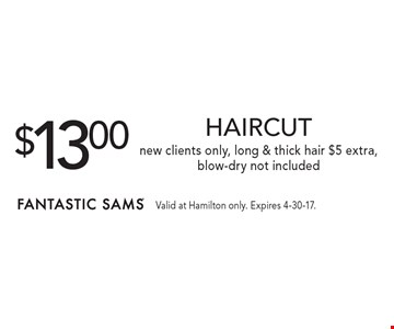 $13.00 HAIRCUT. New clients only, long & thick hair $5 extra, blow-dry not included. Valid at Hamilton only. Expires 4-30-17.