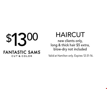 $13.00 HAIRCUT. New clients only, long & thick hair $5 extra, blow-dry not included. Valid at Hamilton only. Expires 12-31-16.