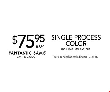 $75.95 & up Single process color includes style & cut. Valid at Hamilton only. Expires 12-31-16.