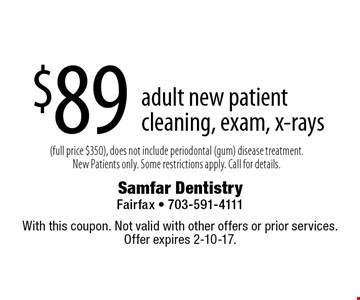 $89 adult new patient cleaning, exam, x-rays (full price $350), does not include periodontal (gum) disease treatment. New Patients only. Some restrictions apply. Call for details. . With this coupon. Not valid with other offers or prior services. Offer expires 2-10-17.