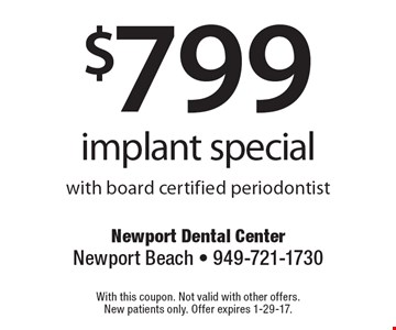 $799 implant special with board certified periodontist. With this coupon. Not valid with other offers. New patients only. Offer expires 1-29-17.