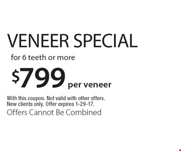 $799 per veneer veneer special for 6 teeth or more. With this coupon. Not valid with other offers. New clients only. Offer expires 1-29-17. Offers Cannot Be Combined