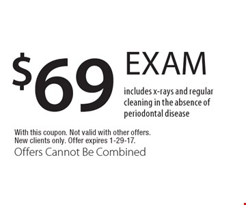 $69 exam. Includes x-rays and regular cleaning in the absence of periodontal disease. With this coupon. Not valid with other offers. New clients only. Offer expires 1-29-17. Offers Cannot Be Combined