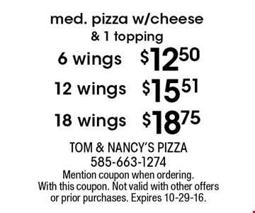Med. pizza w/cheese & 1 topping. 18 wings $18.75, 12 wings $15.51, 6 wings $12.50. Mention coupon when ordering. With this coupon. Not valid with other offers or prior purchases. Expires 10-29-16.