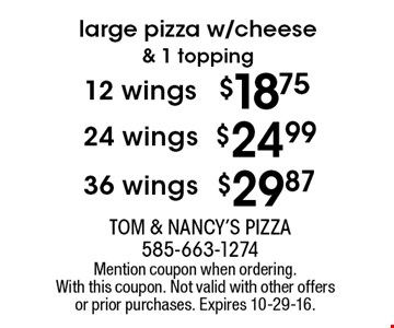 Large pizza w/cheese & 1 topping . 12 wings $18.75, 24 wings $24.99, 36 wings $29.87. Mention coupon when ordering. With this coupon. Not valid with other offers or prior purchases. Expires 10-29-16.