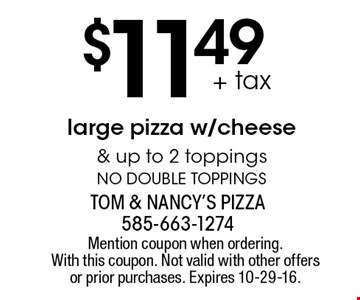 $11.49 + tax large pizza w/cheese & up to 2 toppings. No double toppings. Mention coupon when ordering. With this coupon. Not valid with other offers or prior purchases. Expires 10-29-16.
