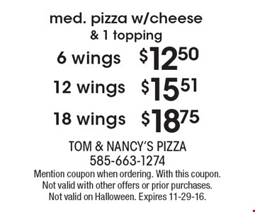 med. pizza w/cheese & 1 topping 18 wings $18.75 OR  12 wings $15.51 OR 6 wings $12.50. Mention coupon when ordering. With this coupon. Not valid with other offers or prior purchases. Not valid on Halloween. Expires 11-29-16.