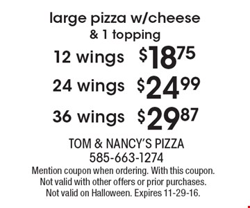 large pizza w/cheese & 1 topping 36 wings $29.87 OR  24 wing $24.99 OR 12 wings $18.75. Mention coupon when ordering. With this coupon. Not valid with other offers or prior purchases. Not valid on Halloween. Expires 11-29-16.