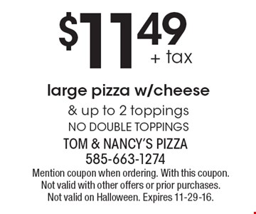 $11.49 + tax large pizza w/cheese & up to 2 toppings. No double toppings. Mention coupon when ordering. With this coupon. Not valid with other offers or prior purchases. Not valid on Halloween. Expires 11-29-16.
