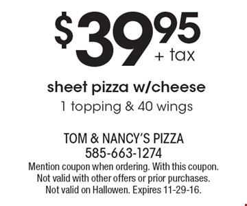 $39.95 + tax sheet pizza w/cheese. 1 topping & 40 wings. Mention coupon when ordering. With this coupon. Not valid with other offers or prior purchases. Not valid on Halloween. Expires 11-29-16.