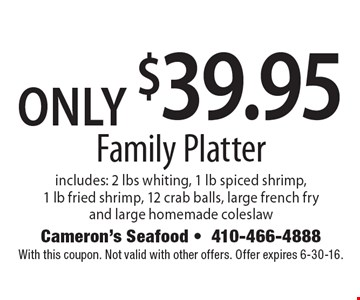 Only $39.95 Family Platter. Includes: 2 lbs whiting, 1 lb spiced shrimp, 1 lb fried shrimp, 12 crab balls, large french fry and large homemade coleslaw. With this coupon. Not valid with other offers. Offer expires 6-30-16.
