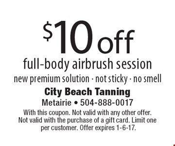 $10 off full-body airbrush session. New premium solution - not sticky - no smell. With this coupon. Not valid with any other offer. Not valid with the purchase of a gift card. Limit one per customer. Offer expires 1-6-17.