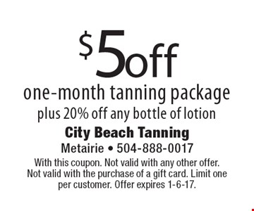 $5 off one-month tanning package plus 20% off any bottle of lotion. With this coupon. Not valid with any other offer. Not valid with the purchase of a gift card. Limit one per customer. Offer expires 1-6-17.