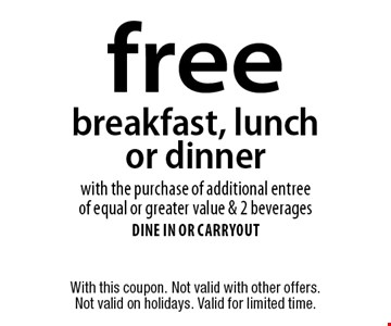 Free breakfast, lunch or dinner with the purchase of additional entree of equal or greater value & 2 beverages. Dine in or carryout. With this coupon. Not valid with other offers. Not valid on holidays. Valid for limited time.