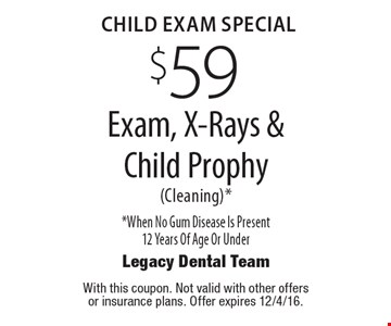 CHILD EXAM Special $59 Exam, X-Rays & Child Prophy(Cleaning)* *When No Gum Disease Is Present 12 Years Of Age Or Under. With this coupon. Not valid with other offers or insurance plans. Offer expires 12/4/16.