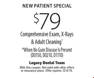 New Patient Special $79 Comprehensive Exam, X-Rays & Adult Cleaning* *When No Gum Disease Is Present(D0150, D0210, D1110). With this coupon. Not valid with other offers or insurance plans. Offer expires 12/4/16.