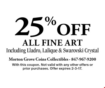 25% OFF all fine art. Including Lladro, Lalique & Swarovski Crystal. With this coupon. Not valid with any other offers or prior purchases. Offer expires 2-3-17.