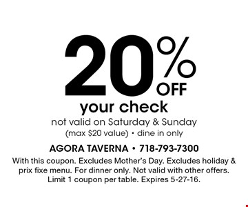 20% OFF your check. Not valid on Saturday & Sunday. (Max $20 value). Dine in only. With this coupon. Excludes Mother's Day. Excludes holiday & prix fixe menu. For dinner only. Not valid with other offers. Limit 1 coupon per table. Expires 5-27-16.