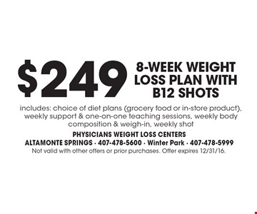 $249 8-Week Weight Loss Plan With B12 Shots. Includes: choice of diet plans (grocery food or in-store product), weekly support & one-on-one teaching sessions, weekly body composition & weigh-in, weekly shot. Not valid with other offers or prior purchases. Offer expires 12/31/16.