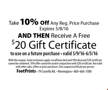 Take 10% Off Any Reg. Price Purchase (Expires 5/8/16) & receive a Free $20 Gift Certificate to use on a future purchase (valid 5/9/16-6/5/16). With this coupon. Some exclusions apply. LocalFlavor deal and 10% discount/$20 certificate cannot be combined. 10% offer cannot be used in conjunction with $20 certificate. Not valid with other sales, offers or prior purchases. One coupon/certificate per person.
