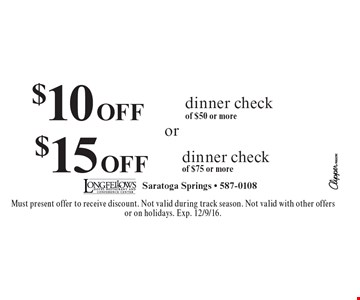 $10 off dinner check of $50 or more OR $15 off dinner check of $75 or more. Must present offer to receive discount. Not valid during track season. Not valid with other offers or on holidays. Exp. 12/9/16.