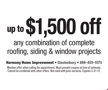 up to $1,500 off any combination of complete roofing, siding & window projects. Mention offer when calling for appointment. Must present coupon at time of estimate.Cannot be combined with other offers. Not valid with prior services. Expires 3-31-17.