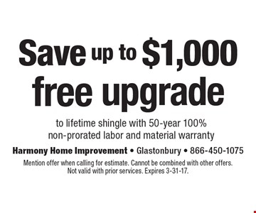 Save up to $1,000 free upgrade to lifetime shingle with 50-year 100% non-prorated labor and material warranty. Mention offer when calling for estimate. Cannot be combined with other offers.Not valid with prior services. Expires 3-31-17.