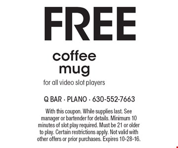 Free coffee mug for all video slot players. With this coupon. While supplies last. See manager or bartender for details. Minimum 10 minutes of slot play required. Must be 21 or older to play. Certain restrictions apply. Not valid with other offers or prior purchases. Expires 10-28-16.