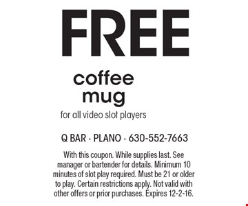 Free coffee mug for all video slot players. With this coupon. While supplies last. See manager or bartender for details. Minimum 10 minutes of slot play required. Must be 21 or older to play. Certain restrictions apply. Not valid with other offers or prior purchases. Expires 12-2-16.